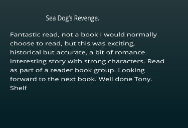 Fantastic read, not a book I would normally choose to read, but this was exciting, historical but accurate, a bit of romance. Interesting story with strong characters. Read as part of a reader book group. Looking  forward to the next book. Well done Tony. Shelf     Sea Dog's Revenge.