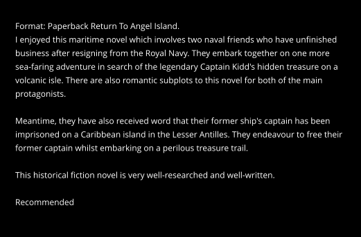 Format: Paperback Return To Angel Island. I enjoyed this maritime novel which involves two naval friends who have unfinished  business after resigning from the Royal Navy. They embark together on one more  sea-faring adventure in search of the legendary Captain Kidd's hidden treasure on a  volcanic isle. There are also romantic subplots to this novel for both of the main  protagonists.  Meantime, they have also received word that their former ship's captain has been  imprisoned on a Caribbean island in the Lesser Antilles. They endeavour to free their  former captain whilst embarking on a perilous treasure trail.  This historical fiction novel is very well-researched and well-written.  Recommended